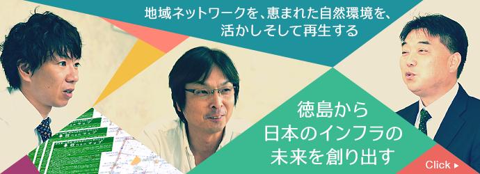 地域ネットワークを、恵まれた自然環境を、活かしそして再生する 徳島から日本のインフラの未来を創り出す