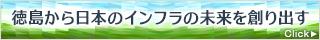 徳島から日本のインフラの未来を創り出す 詳しくはこちら